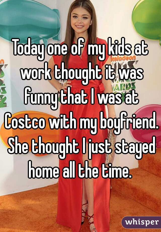 Today one of my kids at work thought it was funny that I was at Costco with my boyfriend. She thought I just stayed home all the time.