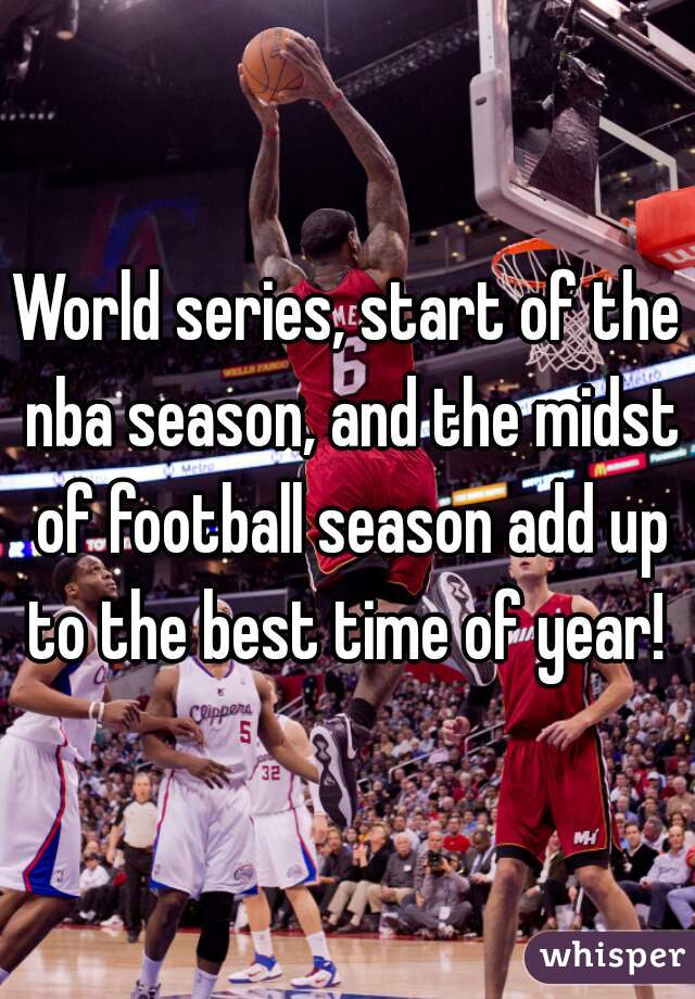 World series, start of the nba season, and the midst of football season add up to the best time of year!