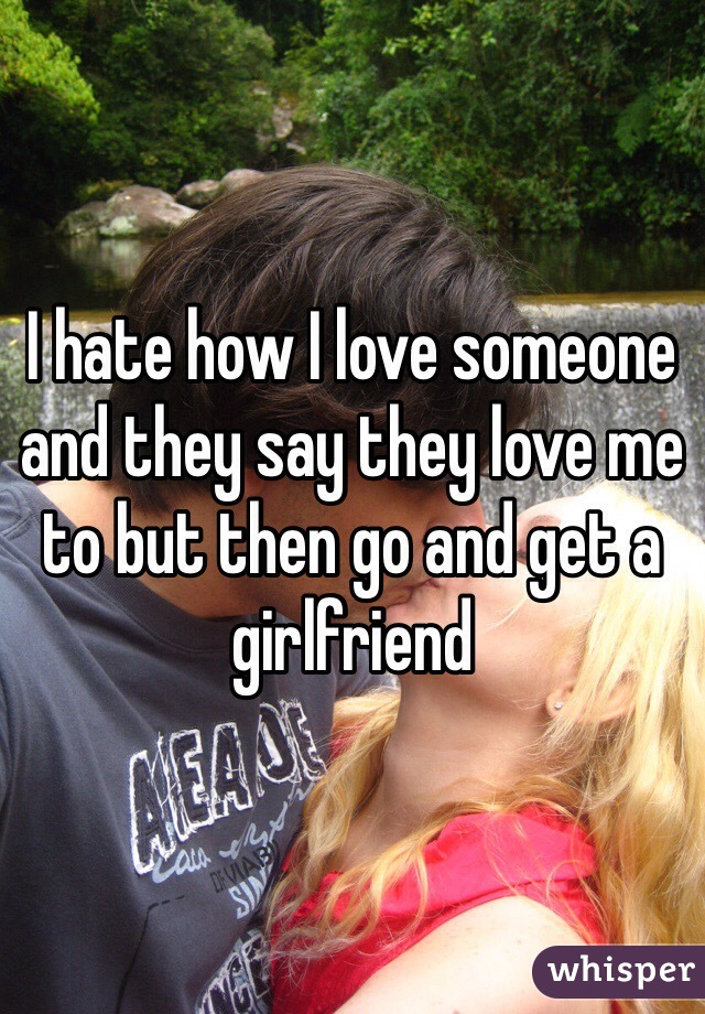 I hate how I love someone and they say they love me to but then go and get a girlfriend