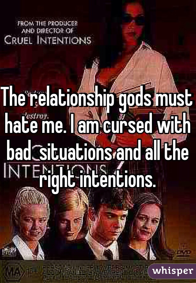 The relationship gods must hate me. I am cursed with bad  situations and all the right intentions.