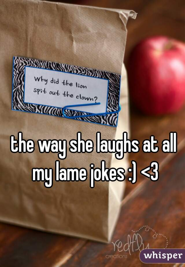 the way she laughs at all my lame jokes :) <3