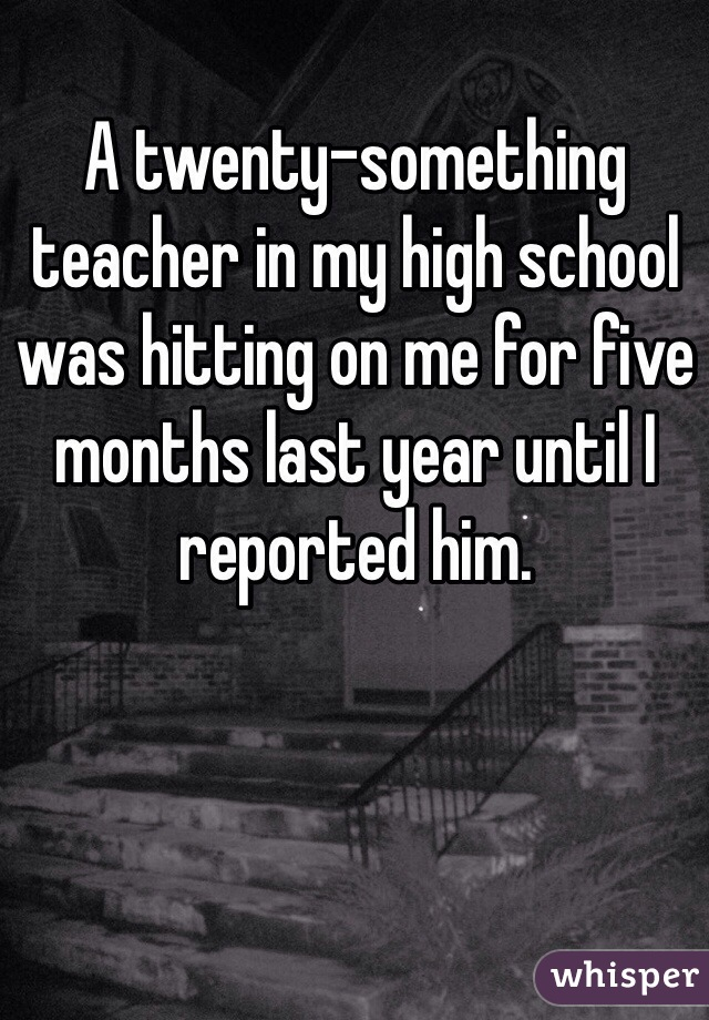A twenty-something teacher in my high school was hitting on me for five months last year until I reported him.