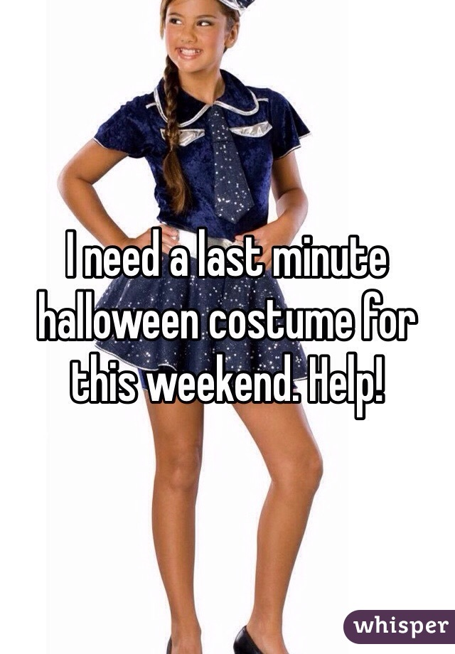 I need a last minute halloween costume for this weekend. Help!