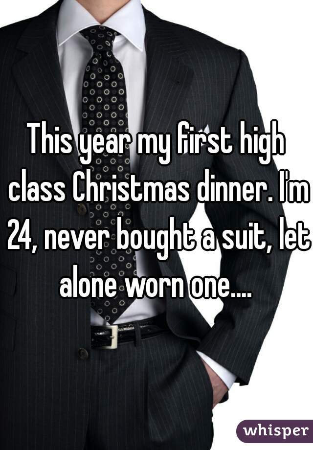 This year my first high class Christmas dinner. I'm 24, never bought a suit, let alone worn one....