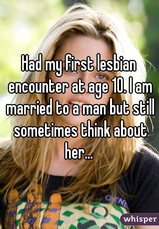 Had my first lesbian encounter at age 10. I am married to a man but still sometimes think about her...