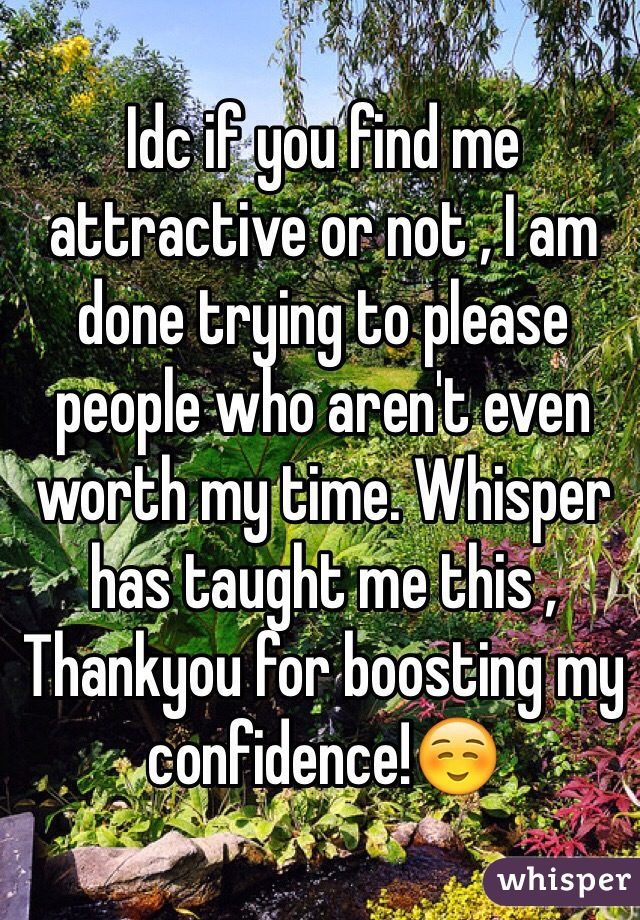 Idc if you find me attractive or not , I am done trying to please people who aren't even worth my time. Whisper has taught me this , Thankyou for boosting my confidence!☺️