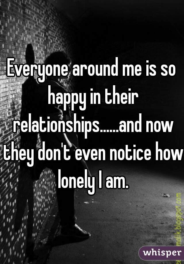 Everyone around me is so happy in their relationships......and now they don't even notice how lonely I am.
