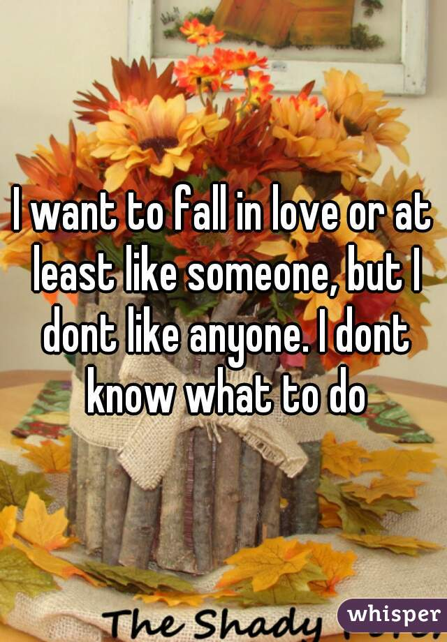 I want to fall in love or at least like someone, but I dont like anyone. I dont know what to do