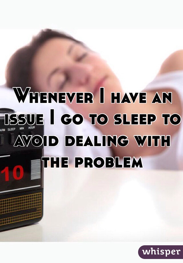 Whenever I have an issue I go to sleep to avoid dealing with the problem
