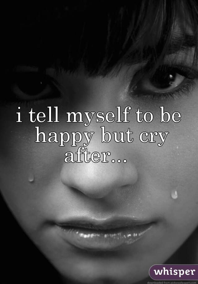 i tell myself to be happy but cry after...