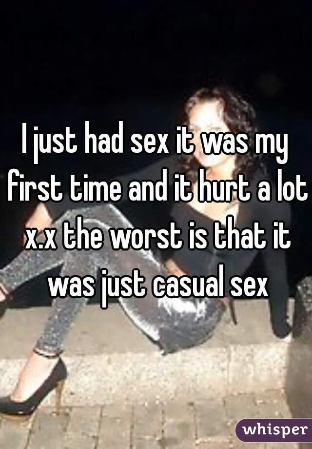 I just had sex it was my first time and it hurt a lot x.x the worst is that it was just casual sex