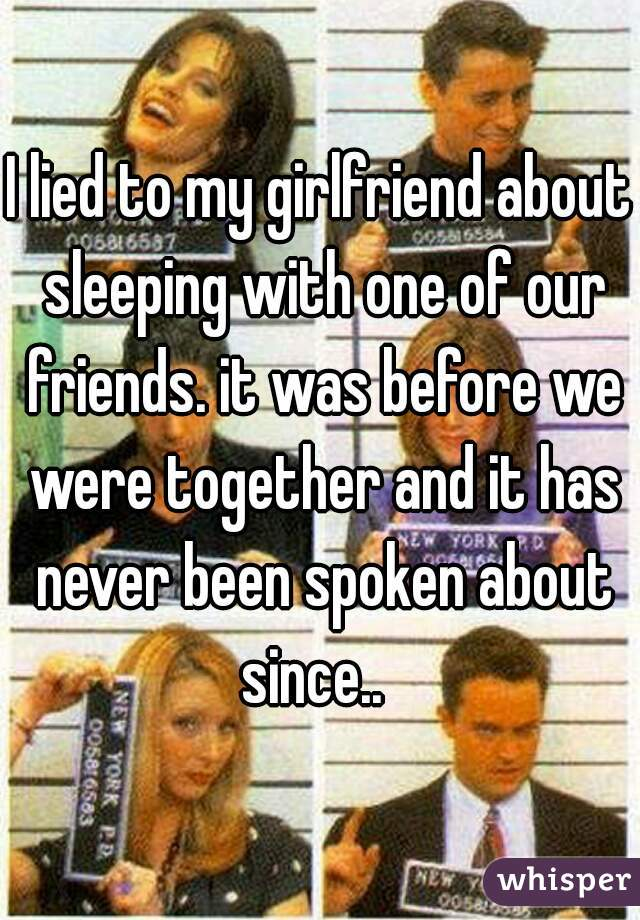 I lied to my girlfriend about sleeping with one of our friends. it was before we were together and it has never been spoken about since..
