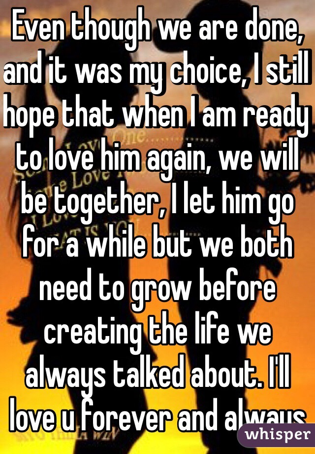 Even though we are done, and it was my choice, I still hope that when I am ready to love him again, we will be together, I let him go for a while but we both need to grow before creating the life we always talked about. I'll love u forever and always