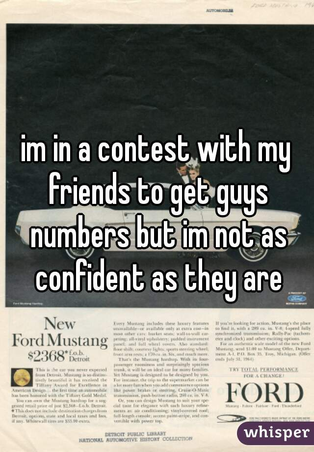 im in a contest with my friends to get guys numbers but im not as confident as they are