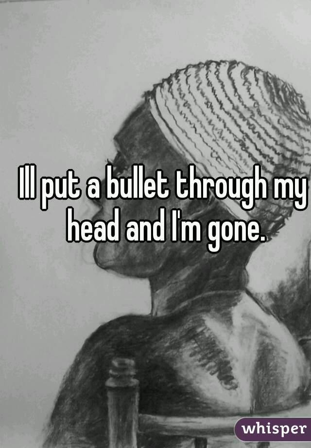 Ill put a bullet through my head and I'm gone.