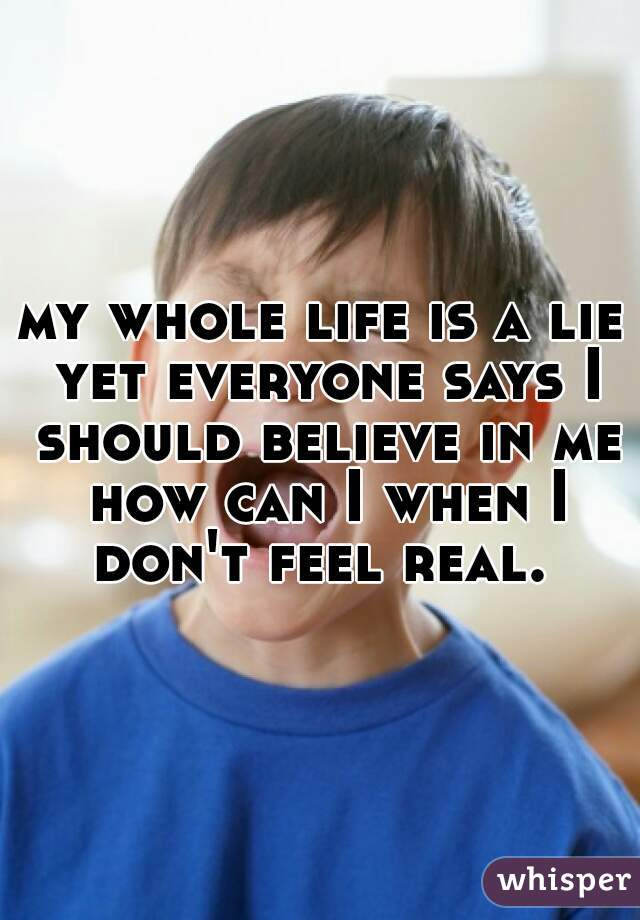 my whole life is a lie yet everyone says I should believe in me how can I when I don't feel real.