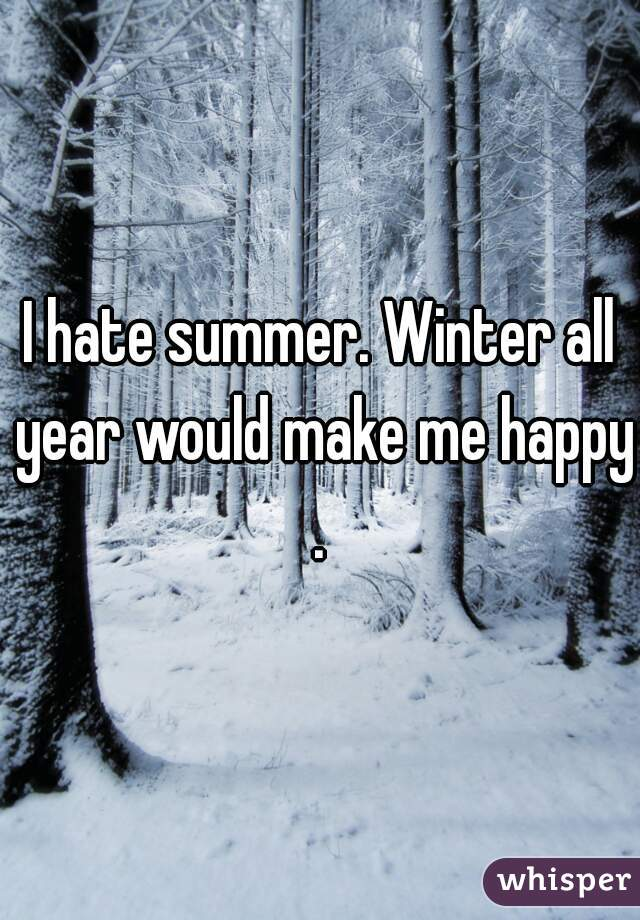 I hate summer. Winter all year would make me happy.