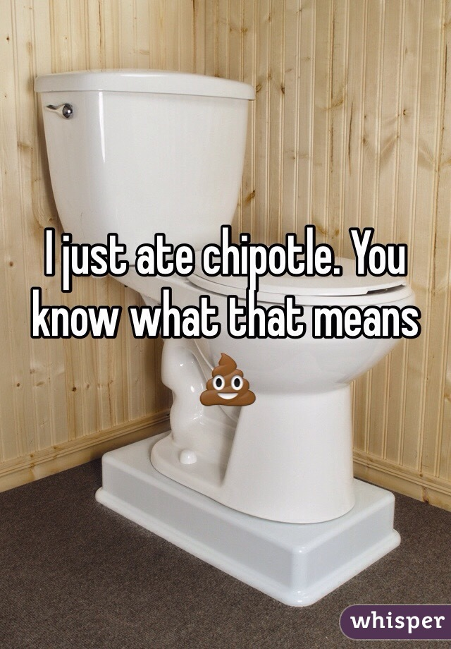 I just ate chipotle. You know what that means 💩