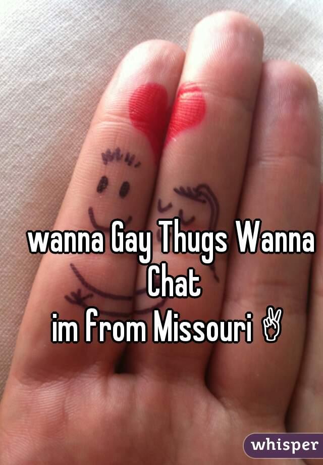 wanna Gay Thugs Wanna Chat im from Missouri ✌