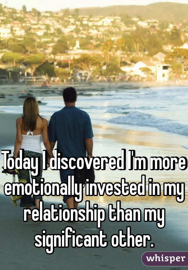 Today I discovered I'm more emotionally invested in my relationship than my significant other.