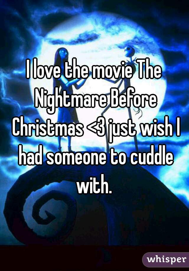 I love the movie The Nightmare Before Christmas <3 just wish I had someone to cuddle with.