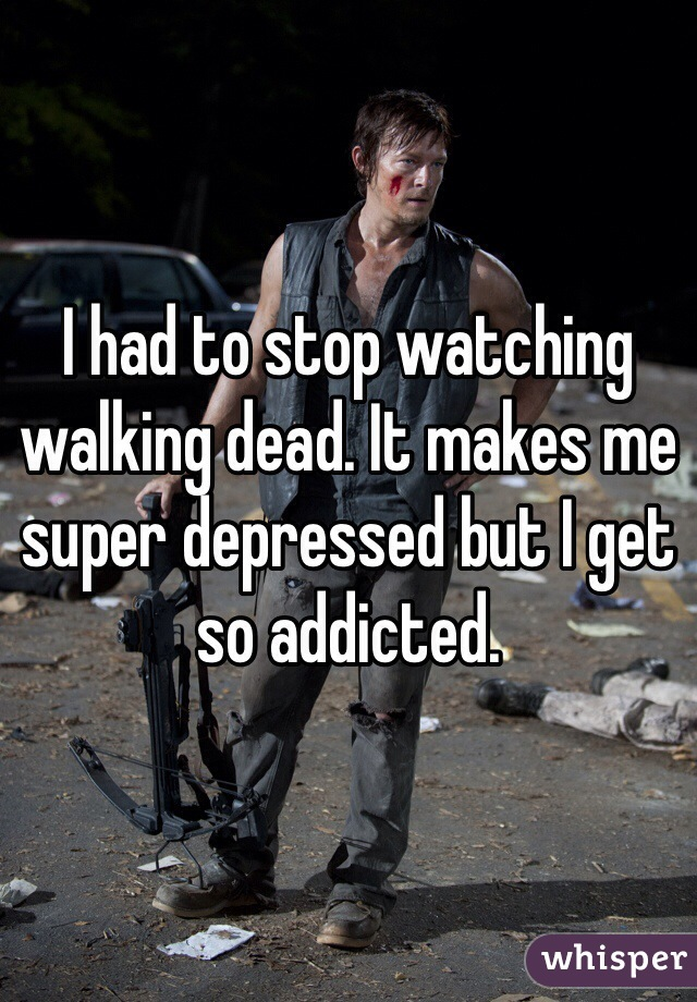 I had to stop watching walking dead. It makes me super depressed but I get so addicted.