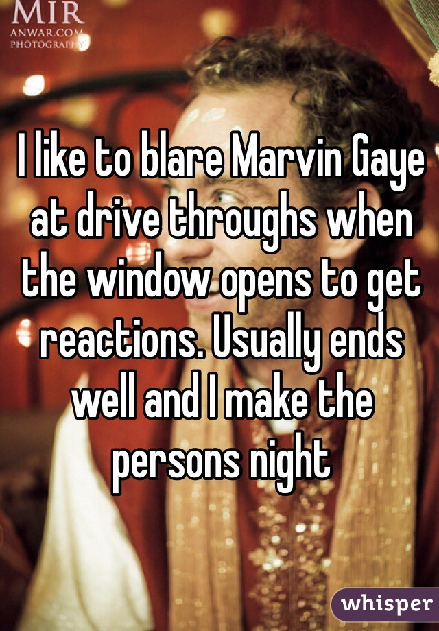 I like to blare Marvin Gaye at drive throughs when the window opens to get reactions. Usually ends well and I make the persons night