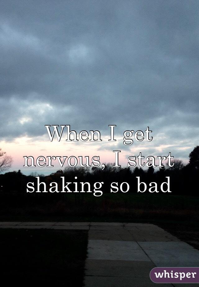When I get nervous, I start shaking so bad
