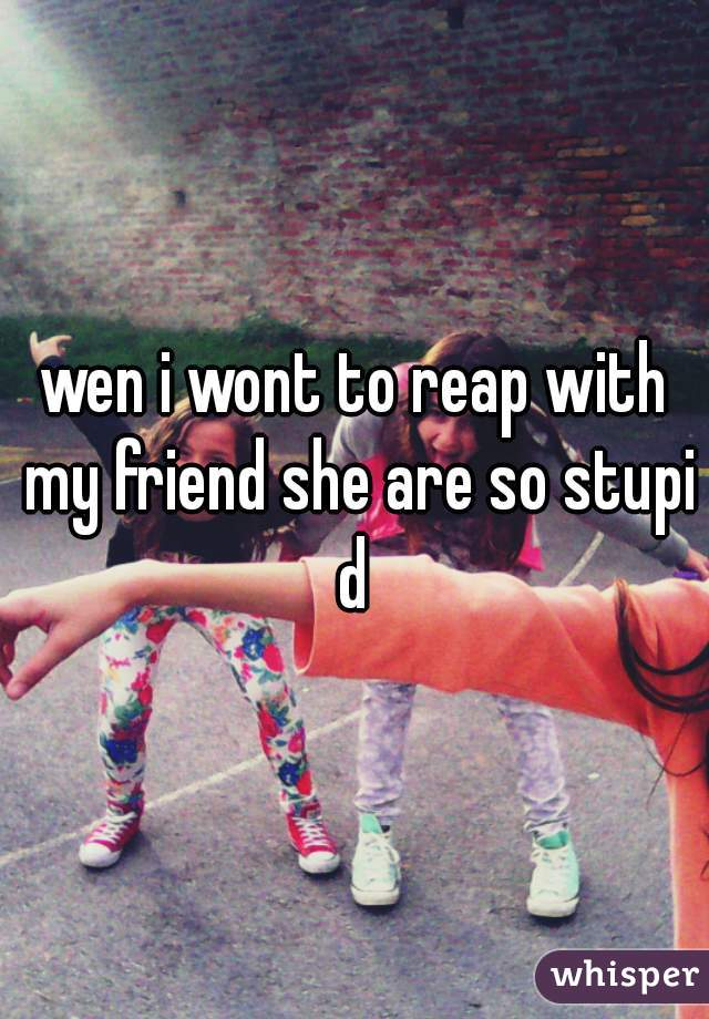 wen i wont to reap with my friend she are so stupid