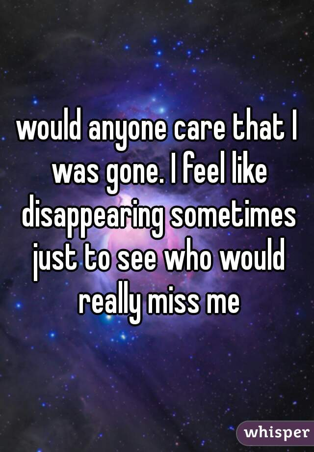 would anyone care that I was gone. I feel like disappearing sometimes just to see who would really miss me