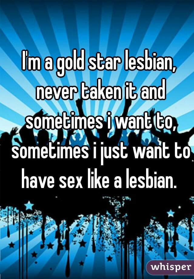 I'm a gold star lesbian, never taken it and sometimes i want to, sometimes i just want to have sex like a lesbian.
