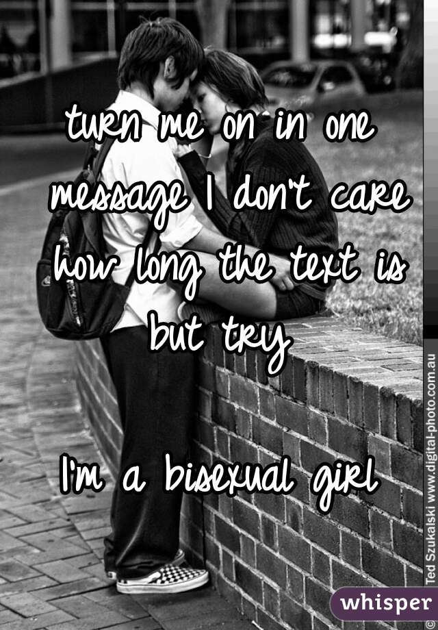 turn me on in one message I don't care how long the text is but try   I'm a bisexual girl