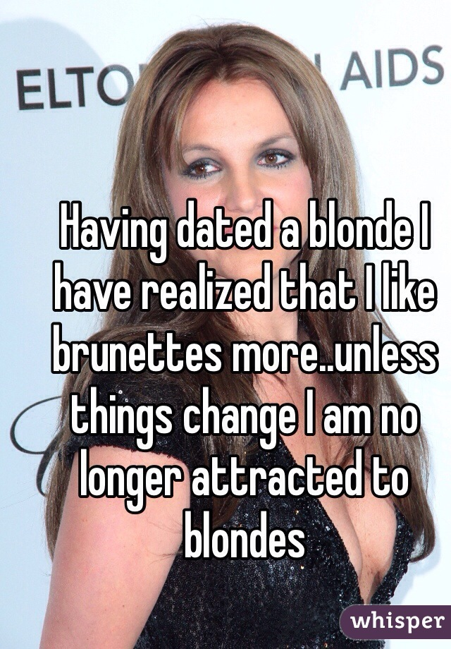 Having dated a blonde I have realized that I like brunettes more..unless things change I am no longer attracted to blondes