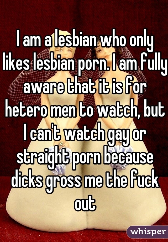 I am a lesbian who only likes lesbian porn. I am fully aware that it is for hetero men to watch, but I can't watch gay or straight porn because dicks gross me the fuck out