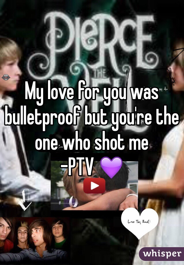 My love for you was bulletproof but you're the one who shot me -PTV 💜