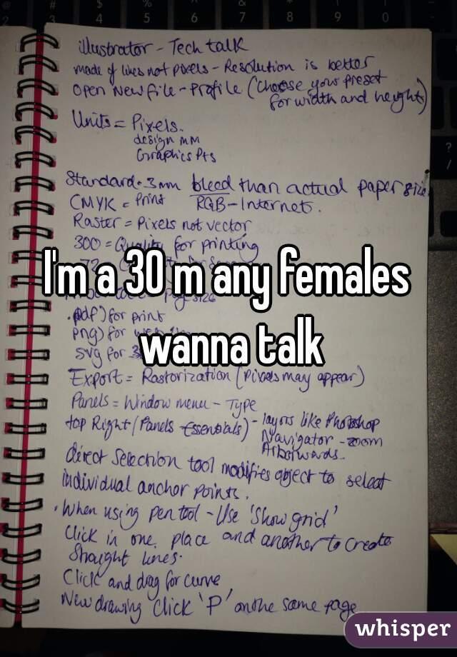 I'm a 30 m any females wanna talk
