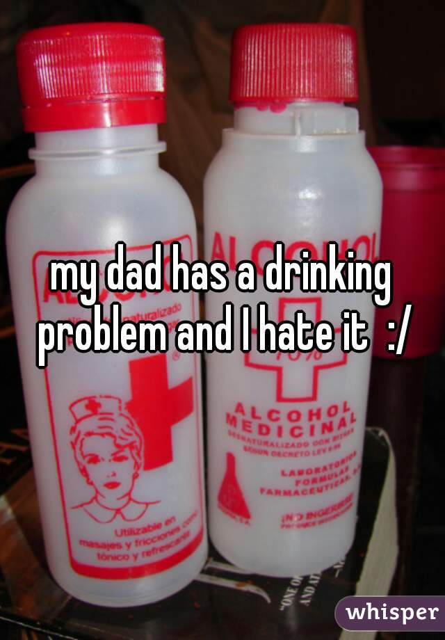 my dad has a drinking problem and I hate it  :/