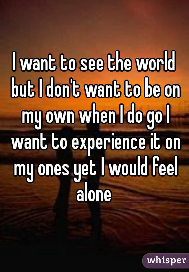 I want to see the world but I don't want to be on my own when I do go I want to experience it on my ones yet I would feel alone