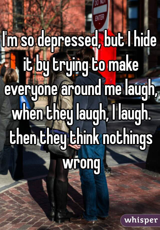 I'm so depressed, but I hide it by trying to make everyone around me laugh, when they laugh, I laugh. then they think nothings wrong