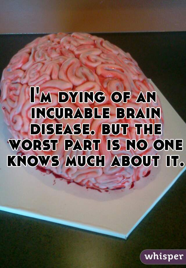 I'm dying of an incurable brain disease. but the worst part is no one knows much about it.