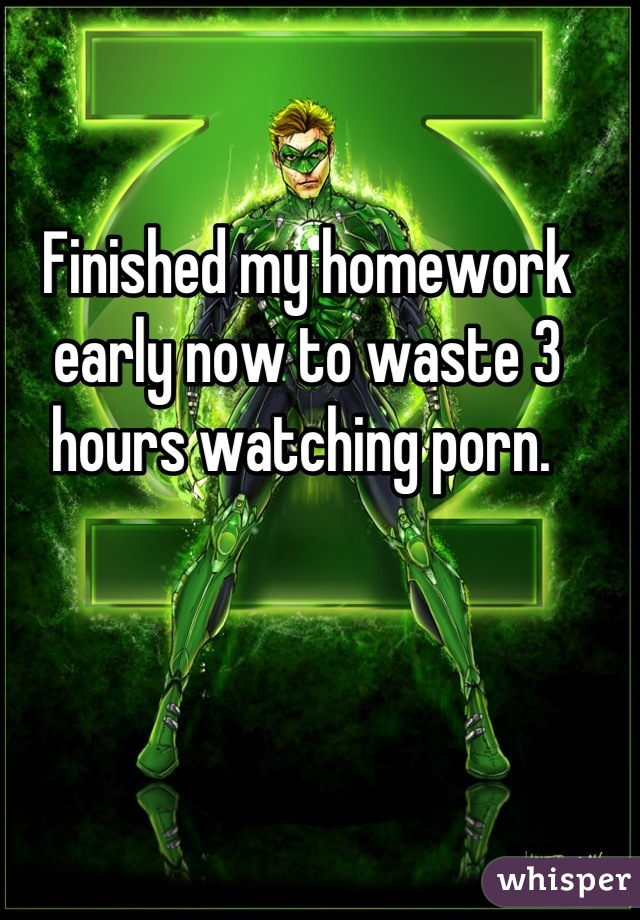 Finished my homework early now to waste 3 hours watching porn.