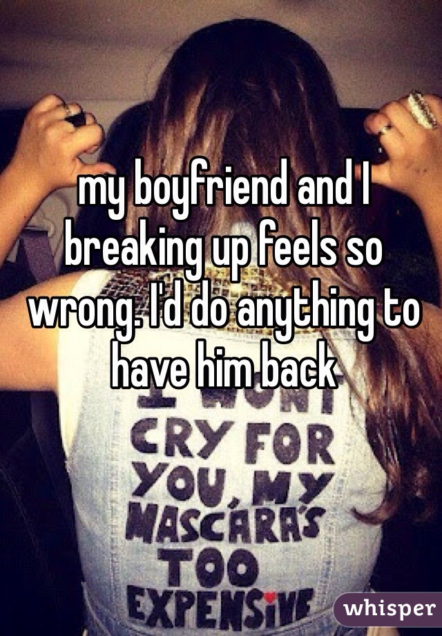 my boyfriend and I breaking up feels so wrong. I'd do anything to have him back