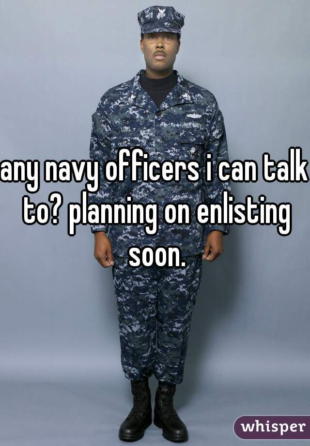 any navy officers i can talk to? planning on enlisting soon.