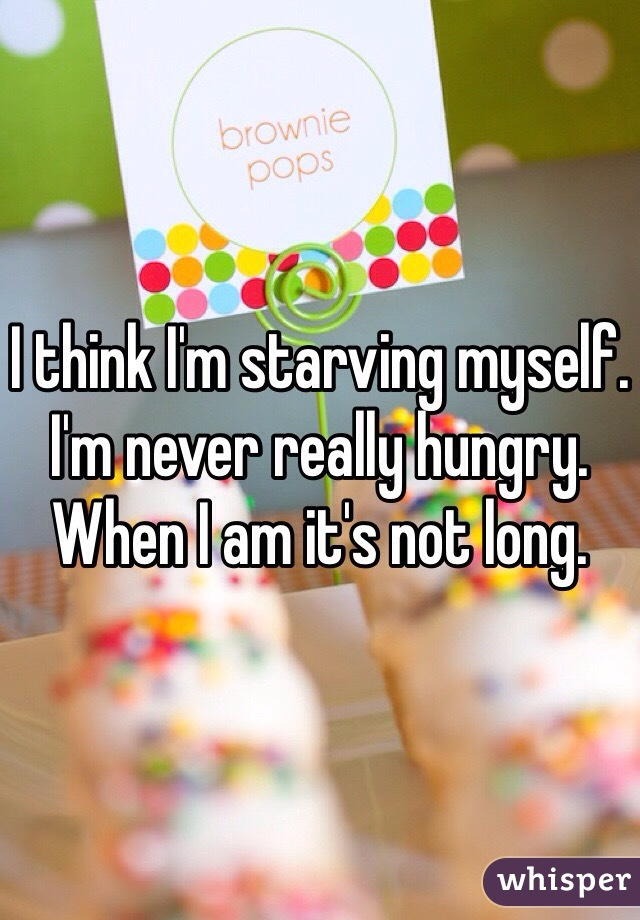 I think I'm starving myself.  I'm never really hungry.  When I am it's not long.