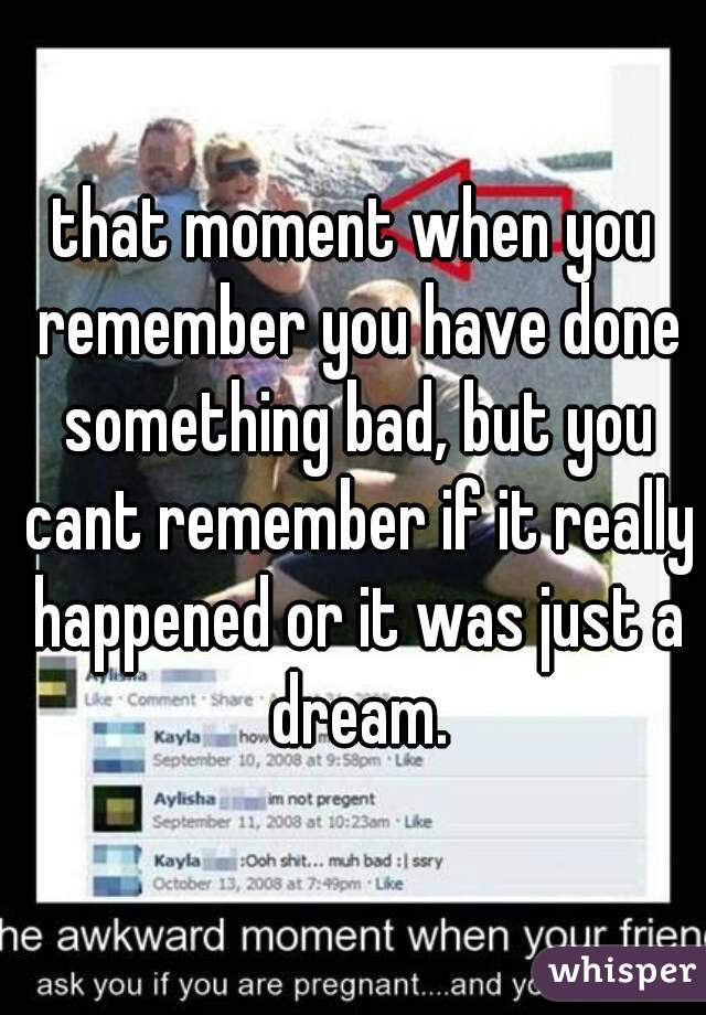 that moment when you remember you have done something bad, but you cant remember if it really happened or it was just a dream.
