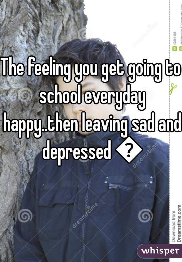 The feeling you get going to school everyday happy..then leaving sad and depressed 💔