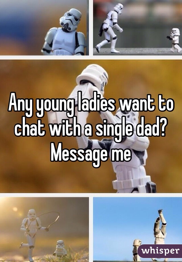 Any young ladies want to chat with a single dad? Message me