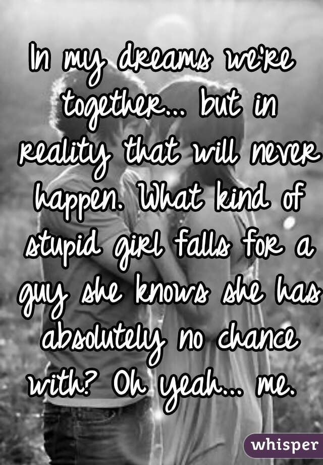 In my dreams we're together... but in reality that will never happen. What kind of stupid girl falls for a guy she knows she has absolutely no chance with? Oh yeah... me.