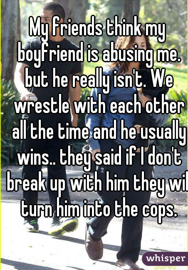 My friends think my boyfriend is abusing me. but he really isn't. We wrestle with each other all the time and he usually wins.. they said if I don't break up with him they will turn him into the cops.