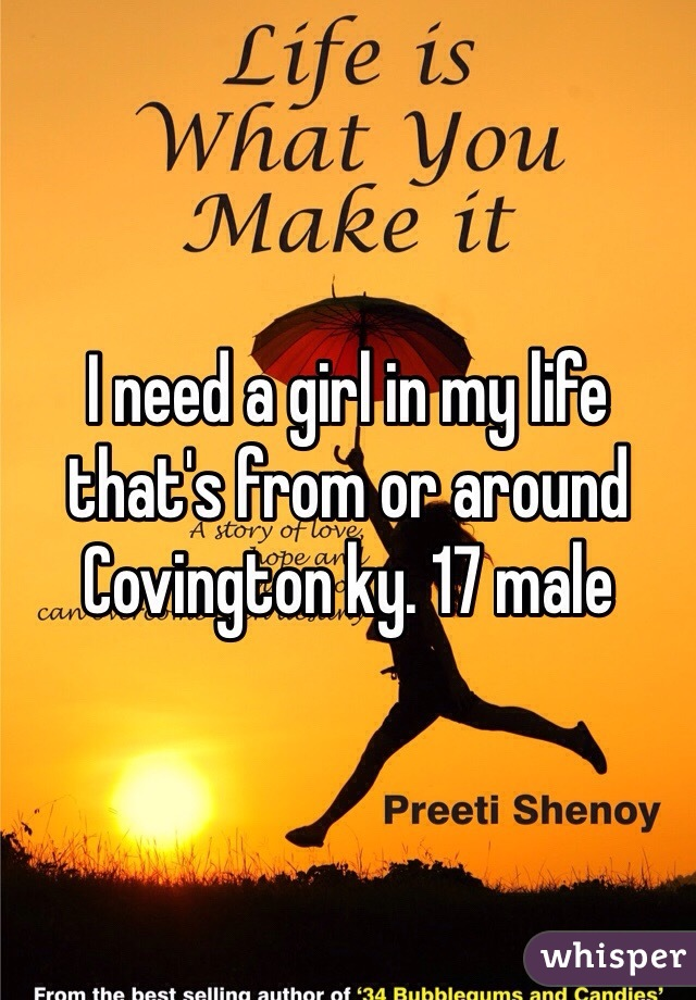 I need a girl in my life that's from or around Covington ky. 17 male
